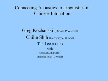Connecting Acoustics to Linguistics in Chinese Intonation Greg Kochanski (Oxford Phonetics) Chilin Shih (University of Illinois) Tan Lee (CUHK) with Hongyan.