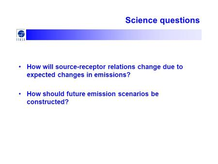 Science questions How will source-receptor relations change due to expected changes in emissions? How should future emission scenarios be constructed?