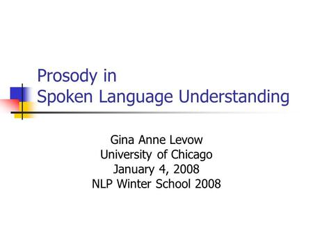 Prosody in Spoken Language Understanding Gina Anne Levow University of Chicago January 4, 2008 NLP Winter School 2008.