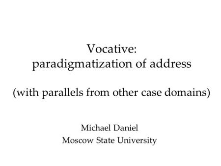 Vocative: paradigmatization of address (with parallels from other case domains) Michael Daniel Moscow State University.