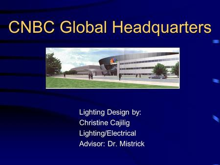 CNBC Global Headquarters Lighting Design by: Christine Cajilig Lighting/Electrical Advisor: Dr. Mistrick.