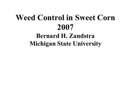 Weed Control in Sweet Corn 2007 Bernard H. Zandstra Michigan State University.