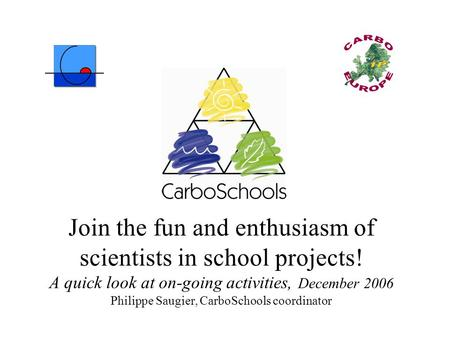 Join the fun and enthusiasm of scientists in school projects! A quick look at on-going activities, December 2006 Philippe Saugier, CarboSchools coordinator.