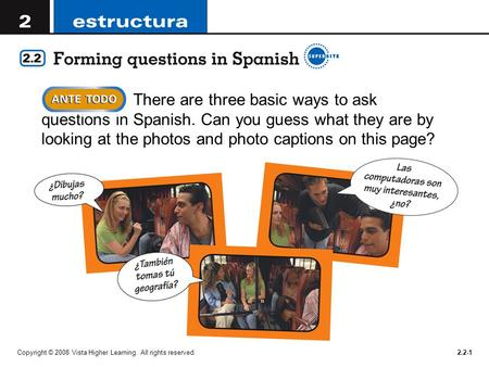 Copyright © 2008 Vista Higher Learning. All rights reserved.2.2-1 There are three basic ways to ask questions in Spanish. Can you guess what they are by.
