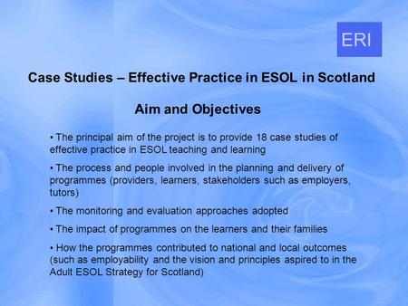 Aim and Objectives Case Studies – Effective Practice in ESOL in Scotland ERI The principal aim of the project is to provide 18 case studies of effective.