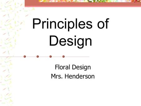 Principles of Design Floral Design Mrs. Henderson.