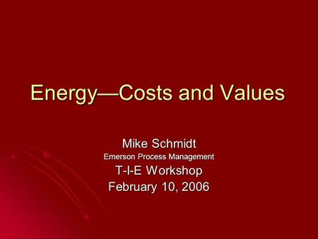 Energy—Costs and Values Mike Schmidt Emerson Process Management T-I-E Workshop February 10, 2006.