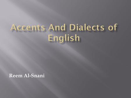 Reem Al-Snani. Accent and dialects are a focus of interest for various group f linguists: Sociolinguistic studying: How people use their variety's pronunciation,