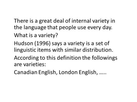 There is a great deal of internal variety in the language that people use every day. What is a variety? Hudson (1996) says a variety is a set of linguistic.