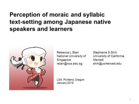 Perception of moraic and syllabic text-setting among Japanese native speakers and learners Rebecca L Starr National University of Singapore