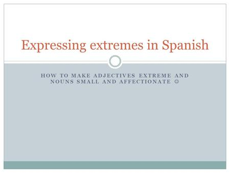 HOW TO MAKE ADJECTIVES EXTREME AND NOUNS SMALL AND AFFECTIONATE Expressing extremes in Spanish.