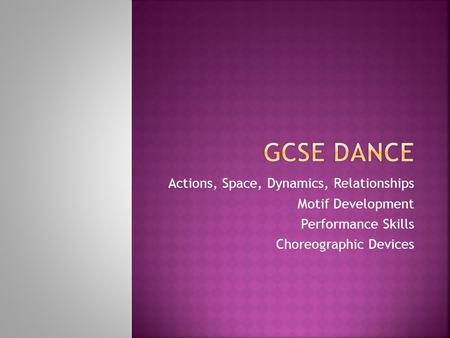Actions, Space, Dynamics, Relationships Motif Development Performance Skills Choreographic Devices.