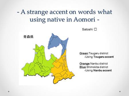 - A strange accent on words what using native in Aomori - Satoshi Green:Tsugaru district -Using Tsugaru accent Orange:Nanbu district Blue:Shimokita district.