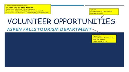 VOLUNTEER OPPORTUNITIES ASPEN FALLS TOURISM DEPARTMENT Create presentation with Ion theme. Save as Last_First_p02_exam_Volunteer. Change theme to Dividend,