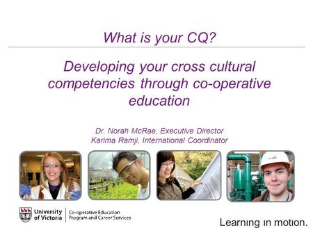 Learning in motion. What is your CQ? Developing your cross cultural competencies through co-operative education Dr. Norah McRae, Executive Director Karima.