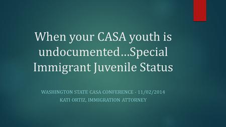 When your CASA youth is undocumented…Special Immigrant Juvenile Status WASHINGTON STATE CASA CONFERENCE - 11/02/2014 KATI ORTIZ, IMMIGRATION ATTORNEY.