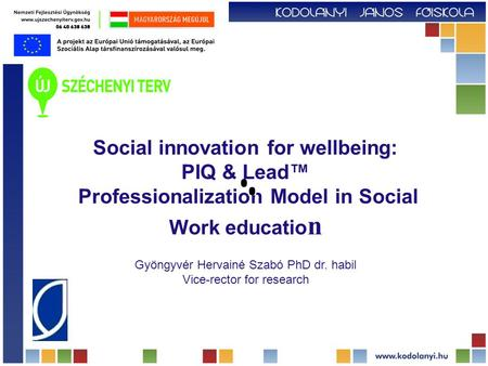 Social innovation for wellbeing: PIQ & Lead™ Professionalization Model in Social Work educatio n Gyöngyvér Hervainé Szabó PhD dr. habil Vice-rector for.