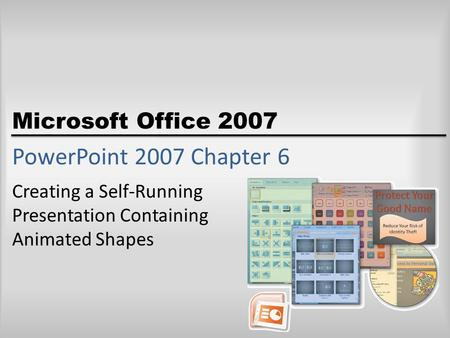 Microsoft Office 2007 PowerPoint 2007 Chapter 6 Creating a Self-Running Presentation Containing Animated Shapes.