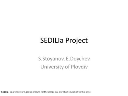 SEDILIa Project S.Stoyanov, E.Doychev University of Plovdiv Sedilia - in architecture, group of seats for the clergy in a Christian church of Gothic style.