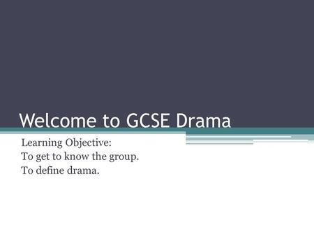Welcome to GCSE Drama Learning Objective: To get to know the group. To define drama.
