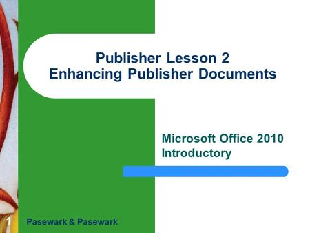 1 Publisher Lesson 2 Enhancing Publisher Documents Microsoft Office 2010 Introductory Pasewark & Pasewark.