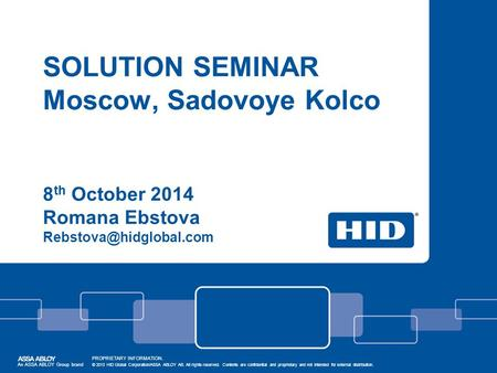 SOLUTION SEMINAR Moscow, Sadovoye Kolco 8 th October 2014 Romana Ebstova An ASSA ABLOY Group brand PROPRIETARY INFORMATION. © 2013.