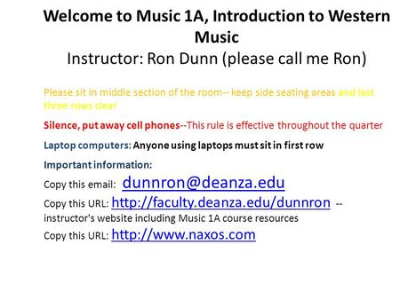 Welcome to Music 1A, Introduction to Western Music Instructor: Ron Dunn (please call me Ron) Please sit in middle section of the room-- keep side seating.