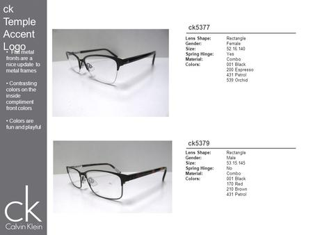 Ck5377 Lens Shape:Rectangle Gender:Female Size:52.16.140 Spring Hinge:Yes Material:Combo Colors:001 Black 200 Espresso 431 Petrol 539 Orchid Lens Shape:Rectangle.