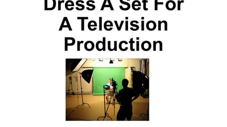 Dress A Set For A Television Production. Standard 4.0 Standard Text: Dress a set for a television production. Learning Goal: The student will be able.