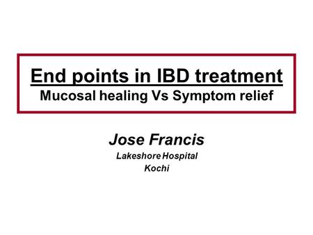 End points in IBD treatment Mucosal healing Vs Symptom relief Jose Francis Lakeshore Hospital Kochi.