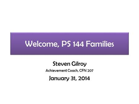 Welcome, PS 144 Families Steven Gilroy Achievement Coach, CFN 207 January 31, 2014.