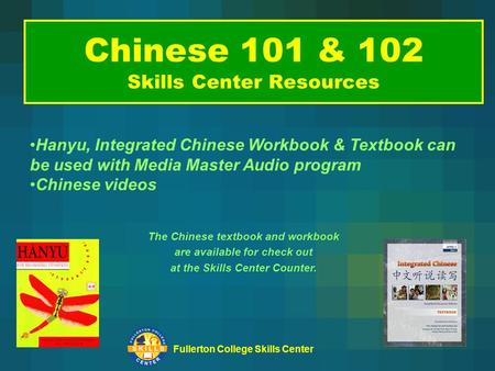Fullerton College Skills Center Chinese 101 & 102 Skills Center Resources The Chinese textbook and workbook are available for check out at the Skills Center.