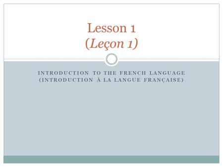 INTRODUCTION TO THE FRENCH LANGUAGE (INTRODUCTION À LA LANGUE FRANÇAISE) Lesson 1 (Leçon 1)