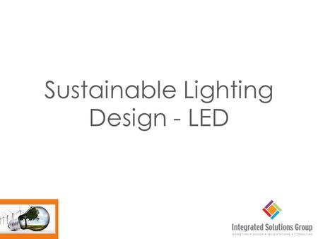 Sustainable Lighting Design - LED. We will review the following components of LED lighting design. Products Application Controls Advantages of LED.