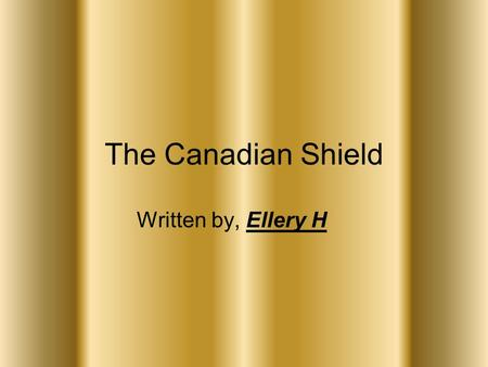 The Canadian Shield Written by, Ellery H. Table of Contents 1……………………………………..Title Page 2……………………….……Table of Contents 3…………………….…...Geographical Points.
