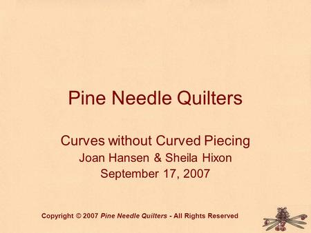 Pine Needle Quilters Curves without Curved Piecing Joan Hansen & Sheila Hixon September 17, 2007 Copyright © 2007 Pine Needle Quilters - All Rights Reserved.