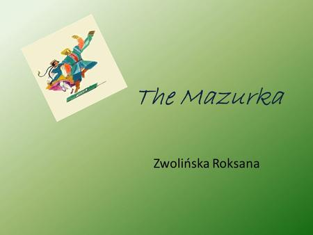 The Mazurka Zwolińska Roksana. The Mazurka is a Polish folk dance in triple meter, usually at a lively tempo, and with an accent on the second or third.