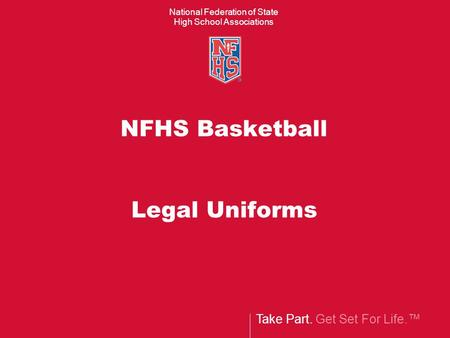 Take Part. Get Set For Life.™ National Federation of State High School Associations NFHS Basketball Legal Uniforms.