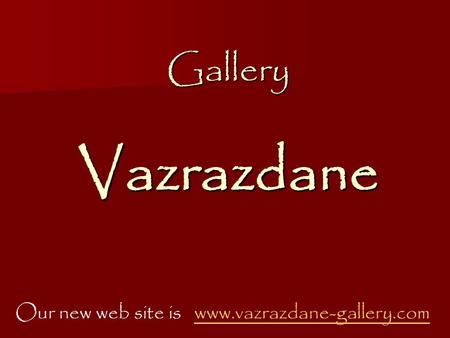 Gallery Vazrazdane Our new web site is www.vazrazdane-gallery.comwww.vazrazdane-gallery.com.