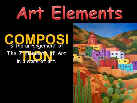 COMPOSI TION is the arrangement of The 7 Elements of Art in a work of art.