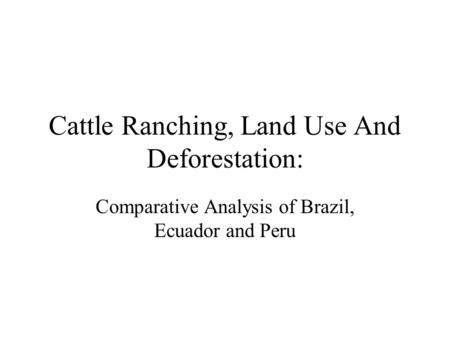 Cattle Ranching, Land Use And Deforestation: Comparative Analysis of Brazil, Ecuador and Peru.