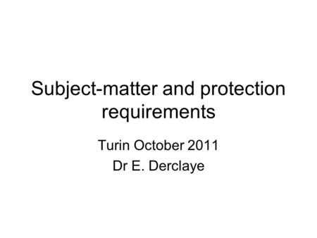 Subject-matter and protection requirements Turin October 2011 Dr E. Derclaye.