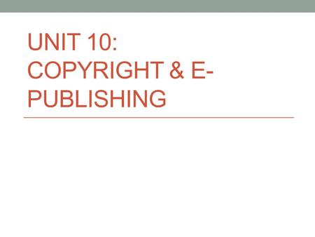 UNIT 10: COPYRIGHT & E- PUBLISHING. What is Copyright? Copyright is the exclusive right given to the owner of a copyright for specific period. Copyright.