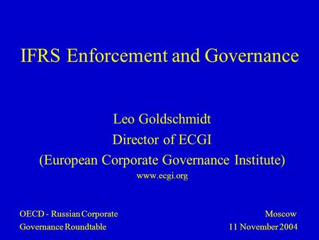 IFRS Enforcement and Governance Leo Goldschmidt Director of ECGI (European Corporate Governance Institute) www.ecgi.org OECD - Russian Corporate Moscow.