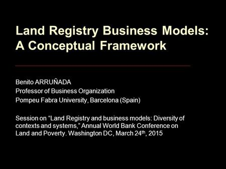 Land Registry Business Models: A Conceptual Framework Benito ARRUÑADA Professor of Business Organization Pompeu Fabra University, Barcelona (Spain) Session.