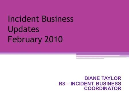 Incident Business Updates February 2010 DIANE TAYLOR R8 – INCIDENT BUSINESS COORDINATOR.