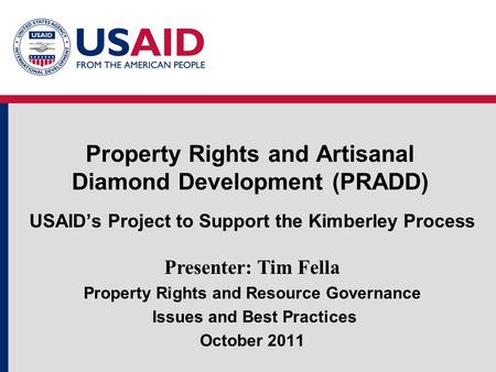 Property Rights and Artisanal Diamond Development (PRADD) USAID's Project to Support the Kimberley Process Presenter: Tim Fella Property Rights and Resource.