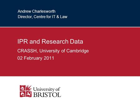 Andrew Charlesworth Director, Centre for IT & Law IPR and Research Data CRASSH, University of Cambridge 02 February 2011.