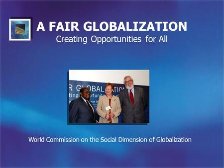 A FAIR GLOBALIZATION Creating Opportunities for All World Commission on the Social Dimension of Globalization.