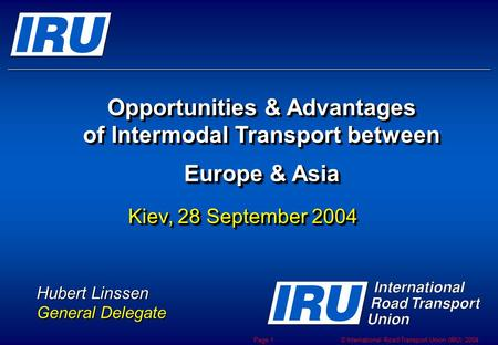 © International Road Transport Union (IRU) 2004 Page 1 Opportunities & Advantages of Intermodal Transport between Europe & Asia Opportunities & Advantages.